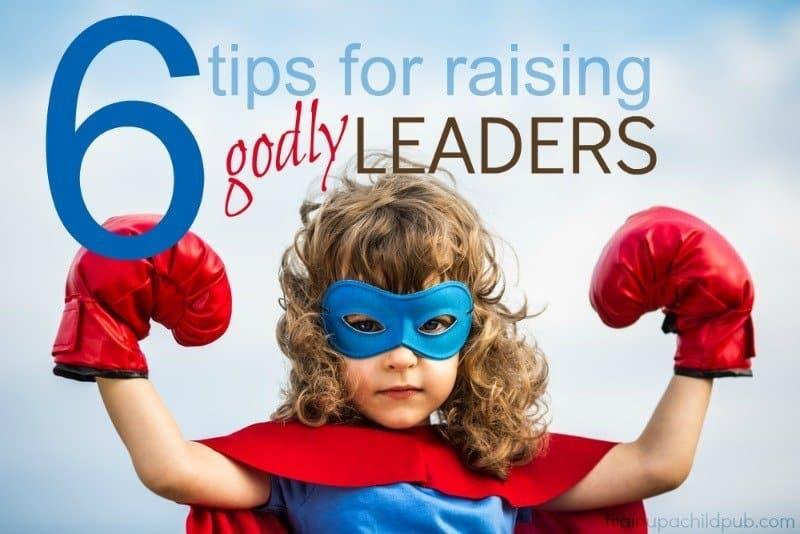 6 tips for raising godly leaders
