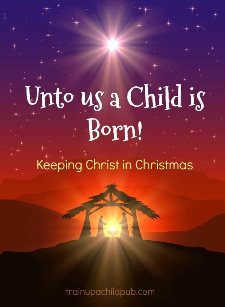 Unto us a Child is Born~ Keeping Christ in Christmas - Train up a ...